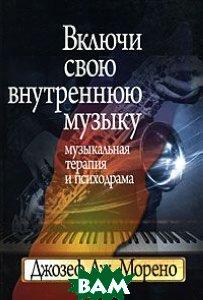 Купить Включи свою внутреннюю музыку. Музыкальная терапия и психодрама, Когито-Центр, Джозеф Дж. Морено, 978-5-89353-267-8