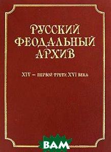 Купить Русский феодальный архив ХIV - первой трети ХVI века, Языки славянских культур, 978-5-94457-099-4