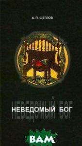 Купить Неведомый Бог, Мiръ, А. П. Щеглов, 978-5-98846-035-0