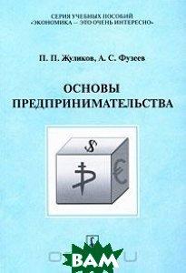 Купить Основы предпринимательства, Либроком, П. П. Жуликов, А. С. Фузеев, 978-5-397-00220-2