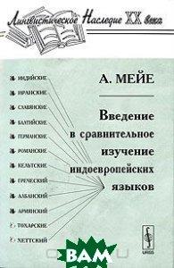 Купить Введение в сравнительное изучение индоевропейских языков, Либроком, А. Мейе, 978-5-397-00046-8