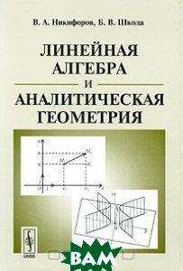 Купить Линейная алгебра и аналитическая геометрия, Либроком, В. А. Никифоров, Б. В. Шкода, 978-5-397-00186-1