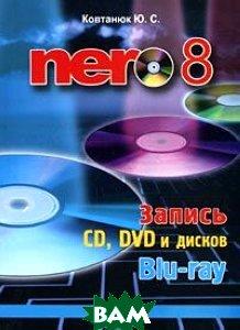 Купить Nero 8. Запись CD, DVD и дисков Blu-ray, КОРОНА принт, Ю. С. Ковтанюк, 978-5-7931-0502-6