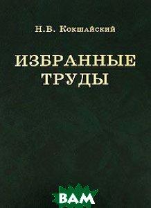 Купить Н. В. Кокшайский. Избранные труды, КМК, 978-5-87317-489-8