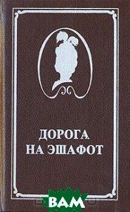 Купить Дорога на эшафот, Печатный Двор, Жан Делагир, Жорж Ону, Артур Конан Дойль, Чарльз Майор, 5-7062-0042-4