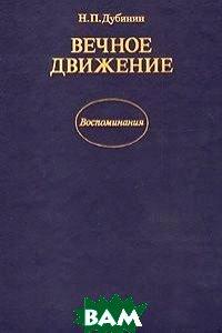 Купить Вечное движение. Воспоминания, Издательство политической литературы, Н. П. Дубинин, 5-250-00248-X