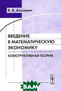Купить Введение в математическую экономику. Конструктивная теория, Либроком, В. В. Альсевич, 978-5-397-00166-3
