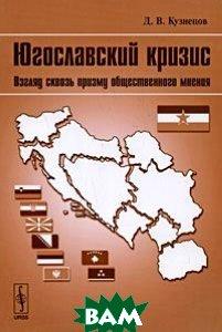 Купить Югославский кризис. Взгляд сквозь призму общественного мнения, Либроком, Д. В. Кузнецов, 978-5-397-00310-0