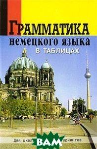 Купить Грамматика немецкого языка в таблицах для школы и абитуриентов, Виктория плюс, О. А. Григорьева, 978-5-91673-034-0
