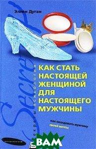 Купить Как стать настоящей женщиной для настоящего мужчины, ЦЕНТРПОЛИГРАФ, Эллен Дуган, 978-5-9524-4032-6
