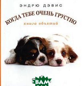 Купить Когда тебе очень грустно. Книга объятий, Добрая книга, Эндрю Дэвис, 978-5-98124-290-8