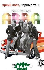 Купить Яркий свет, черные тени: Подлинная история группы ABBA, АМФОРА, Пальмус Карл Магнус, 978-5-367-00877-7