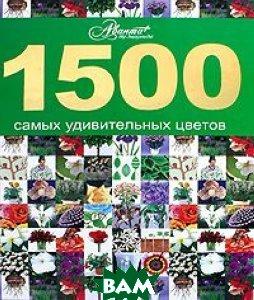 Купить 1500 самых удивительных цветов, АСТ, Астрель, 978-5-17-050252-3