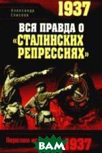 Купить 1937. Вся правда о `сталинских репрессиях`, Яуза, Александр Елисеев, 978-5-699-32017-2