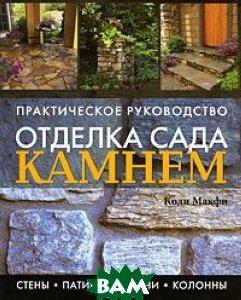 Купить Отделка сада камнем. Стены, патио, ступени, колонны. Практическое руководство, НИОЛА XXI ВЕК, Коди Макфи, 978-5-366-00412-1