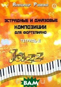 Купить Эстрадные и джазовые композиции для фортепиано. Тетрадь 2, ФЕНИКС, Руденко Александр Михайлович, 978-5-222-13930-1