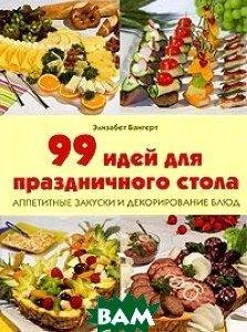 Купить 99 идей для праздничного стола. Аппетитные закуски и декорирование блюд, Контэнт, Элизабет Бангерт, 978-5-98150-274-3