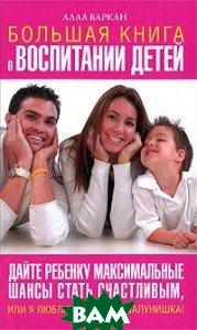 Купить Большая книга о воспитании детей. Дайте ребенку максимальные шансы стать счастливым, или Я люблю тебя, мой шалунишка!, АСТ, Астрель, Алла Баркан, 978-5-17-057455-1