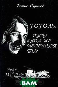 Купить Гоголь: Русь! Куда же несешься ты?, Гриф и Ко, Борис Сушков, 978-5-8125-1243-9