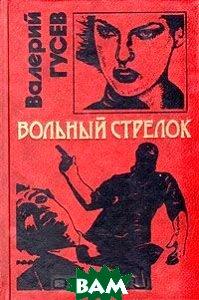 Купить Вольный стрелок, ЭКСМО, Валерий Гусев, 5-85585-812-X