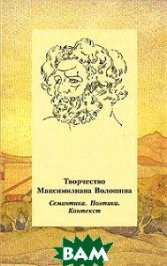 Купить Творчество Максимилиана Волошина. Семантика. Поэтика. Контекст, АЗБУКОВНИК, 978-5-91172-021-6