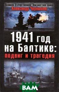 Купить 1941 год на Балтике. Подвиг и трагедия, Яуза, Александр Чернышев, 978-5-699-34859-6
