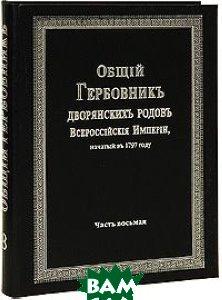 Купить Общий Гербовник дворянских родов Всероссийской Империи, начатый в 1797 году. Часть 8, Старая Басманная, 978-5-903473-02-1