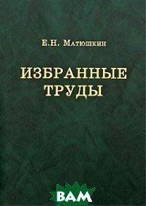 Купить Е. Н. Матюшкин. Избранные труды, КМК, 5-87317-266-8
