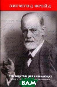 Зигмунд Фрейд. Путеводитель для начинающих. Жизнь и учение основателя психоанализа