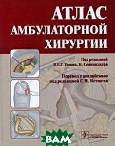 Купить Атлас амбулаторной хирургии, ГЭОТАР-Медиа, Под редакцией В. Е. Г. Томаса, Н. Сеннинжера, 978-5-9704-1231-2