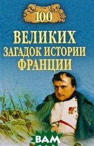Купить 100 великих загадок истории Франции, ВЕЧЕ, Николай Николаев, 978-5-9533-3966-7