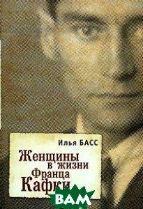 Купить Женщины в жизни Франца Кафки, АЛЕТЕЙЯ, Илья Басс, 978-5-91419-235-5