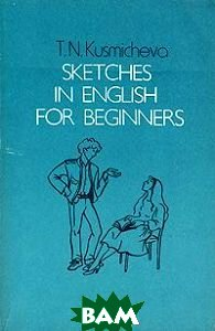 Купить Sketches in english for beginners, ВЫСШАЯ ШКОЛА, T. N. Kusmicheva, 5-06-001724-9