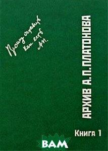 Купить Архив А. П. Платонова. Книга 1, ИМЛИ РАН, 978-5-9208-0341-2