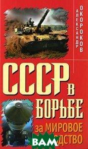 Купить СССР в борьбе за мировое господство, Яуза, Александр Окороков, 978-5-699-37381-9