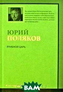 Купить Грибной царь, АСТ, Астрель, Юрий Поляков, 978-5-271-21209-3