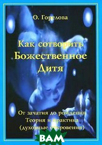 Купить Как сотворить Божественное Дитя. От зачатия до рождения. Теория и практика (духовные откровения), Золотое Сечение, О. Горелова, 978-5-91078-087-7