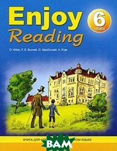 Купить Enjoy Reading. Книга для чтения на английском языке в 6-м классе общеобразовательных учреждений, Антология, O. Wilde, F. E. Burnett, G. MacDonald, H. Pyle, 978-5-94962-164-6