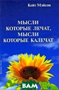 Купить Мысли, которые лечат, и мысли, которые калечат. Как победить болезни силой мысли, Будущее Земли, Кейт Мэйсон, 5-94432-084-2