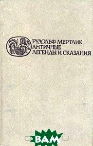 Купить Античные легенды и сказания, РЕСПУБЛИКА, Рудольф Мертлик, 5-250-01292-2