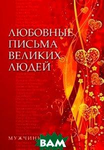 Купить Любовные письма великих людей. Книга 1. Мужчины, Добрая книга, 978-5-98124-465-0