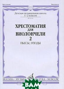 Купить Хрестоматия для виолончели. 1-2 классы ДМШ. Часть 2. Пьесы, этюды, Музыка, 978-5-7140-0136-9