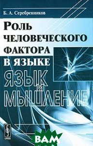 Купить Роль человеческого фактора в языке. Язык и мышление, Либроком, Б. А. Серебренников, 978-5-397-01017-7