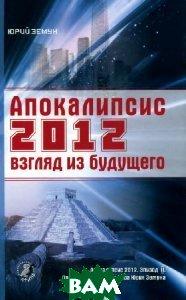Апокалипсис 2012. Взгляд из будущего, Афина, Юрий Земун, 978-5-91271-067-4  - купить со скидкой