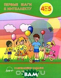 Купить Первые шаги к интеллекту. Развивающие задания для детей 4-5 лет, АРКТИ, 978-5-89415-713-9
