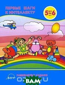 Купить Первые шаги к интеллекту. Развивающие задания для детей 5-6 лет, АРКТИ, Белошистая Анна Витальевна, 978-5-89415-714-6