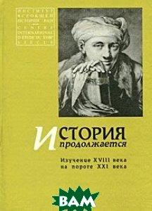 Купить История продолжается. Изучение XVIII века на пороге XXI века, Университетская книга, 5-94483-041-7