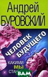 Купить Человек будущего. Какими мы станем?, Яуза, Эксмо, Андрей Буровский, 978-5-699-39248-3