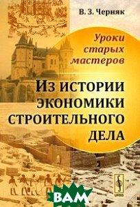 Купить Уроки старых мастеров. Из истории экономики строительного дела, КомКнига, В. З. Черняк, 978-5-484-01135-3