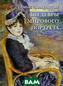 Купить Самые знаменитые шедевры мирового портрета, БЕЛЫЙ ГОРОД, В. В. Калмыкова, 978-5-7793-1819-8